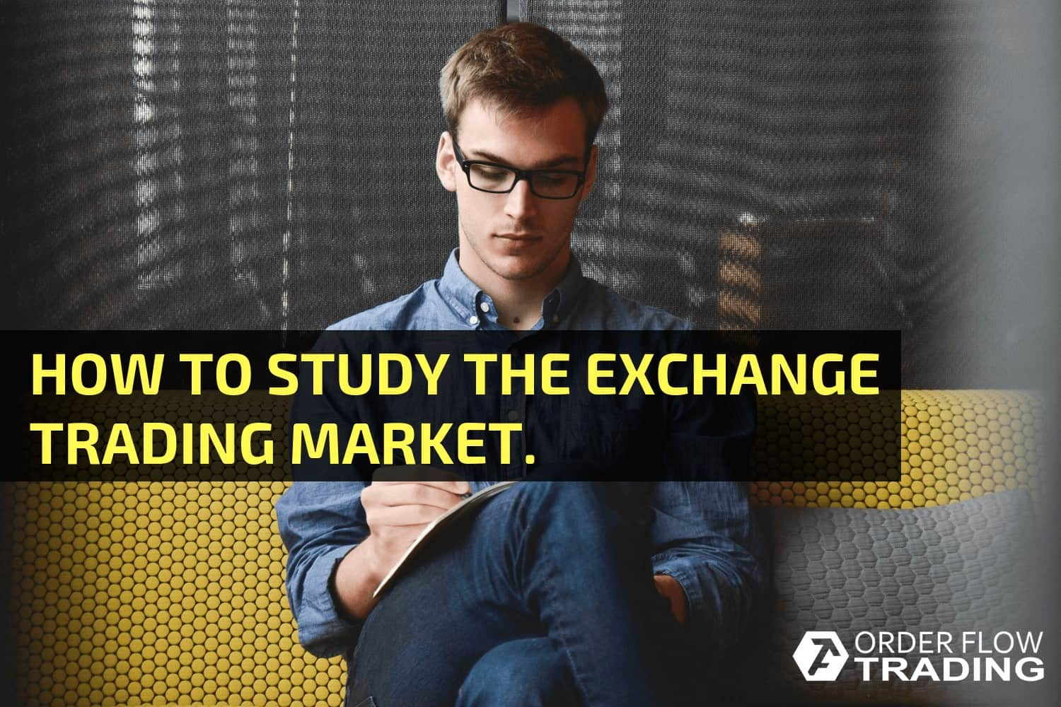 HOW TO STUDY THE EXCHANGE TRADING MARKET.