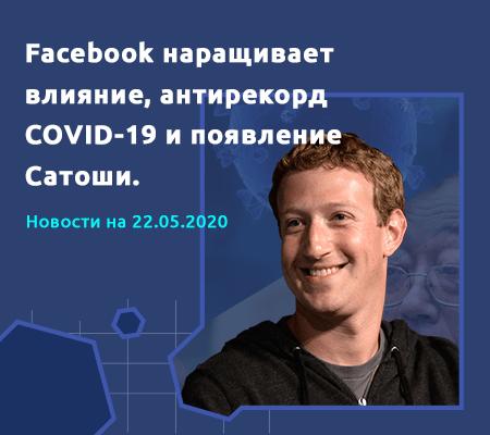Обзор событий 18-24 мая: Facebook наращивает влияние, антирекорд COVID-19 и появление Сатоши